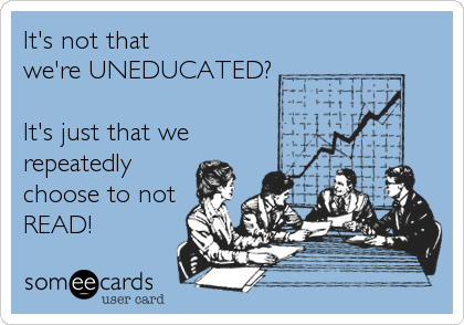 It's not that  we're UNEDUCATED?  It's just that we repeatedly choose to not READ!