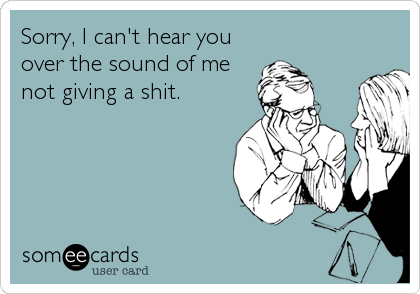 Sorry, I can't hear you over the sound of me not giving a shit.