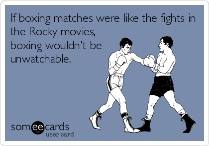 If boxing matches were like the fights in the Rocky movies,  boxing wouldn't be unwatchable.