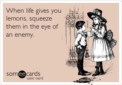 When life gives you lemons, squeeze them in the eye of an enemy.