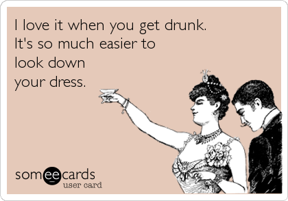 I love it when you get drunk.  It's so much easier to  look down  your dress.