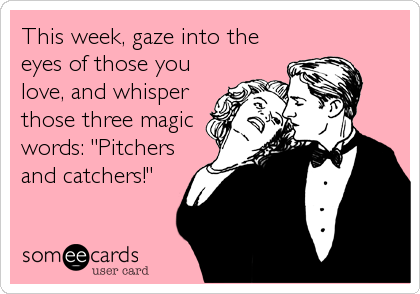 "This week, gaze into the eyes of those you love, and whisper those three magic words: ""Pitchers and catchers!"""