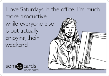 I love Saturdays in the office. I'm much more productive while everyone else is out actually enjoying their weekend.