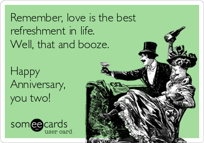 Remember, love is the best refreshment in life. Well, that and booze.  Happy Anniversary, you two!