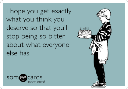 I hope you get exactly what you think you deserve so that you'll stop being so bitter about what everyone else has.