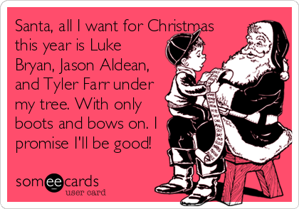 Santa, all I want for Christmas this year is Luke Bryan, Jason Aldean, and Tyler Farr under my tree. With only boots and bows on. I promise I'll be good!