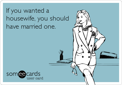 If you wanted a housewife, you should have married one.