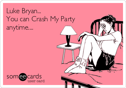 Luke Bryan... You can Crash My Party anytime....