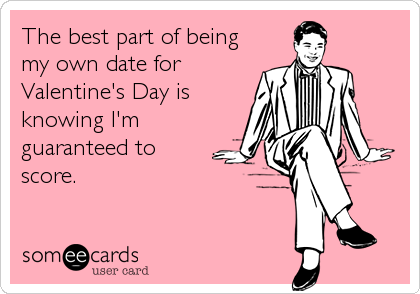 The best part of being my own date forValentine's Day is knowing I'm guaranteed to score.