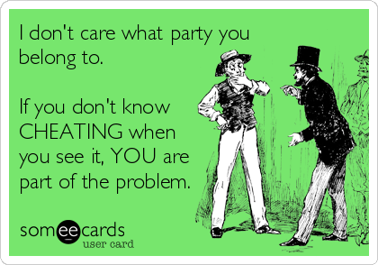 I don't care what party you belong to.  If you don't know  CHEATING when you see it, YOU are part of the problem.