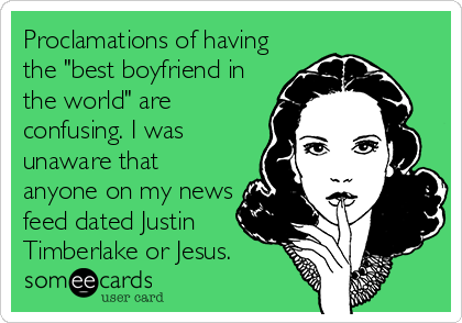 "Proclamations of having the ""best boyfriend in the world"" are confusing. I was unaware that anyone on my news feed dated Justin Timberlake or Jesus."