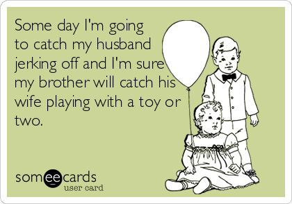 Some day I'm going to catch my husband jerking off and I'm sure my brother will catch his wife playing with a toy or two.