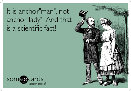 "It is anchor""man"", not anchor""lady"". And that is a scientific fact!"