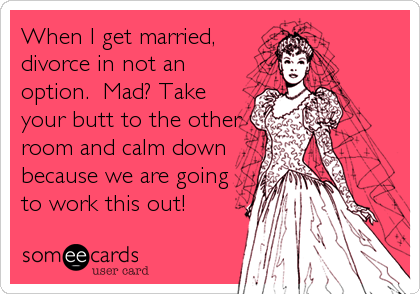 When I get married, divorce in not an option.  Mad? Take your butt to the other room and calm down because we are going to work thi