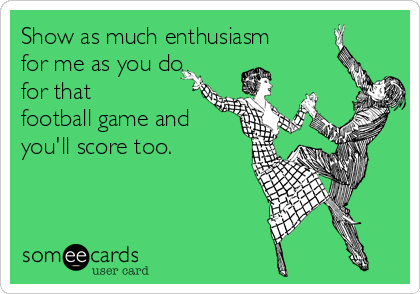Show as much enthusiasm         for me as you do for that        football game and you'll score too.
