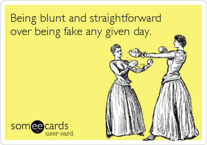 Being blunt and straightforward over being fake any given day.