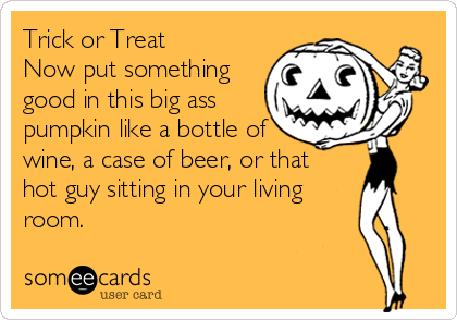 Trick or Treat Now put something good in this big ass pumpkin like a bottle of wine, a case of beer, or that  hot guy sitting in your living  room.