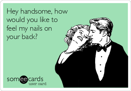 Hey handsome, how would you like to feel my nails on your back?