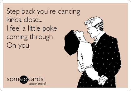 Step back you're dancing kinda close.... I feel a little poke coming through On you