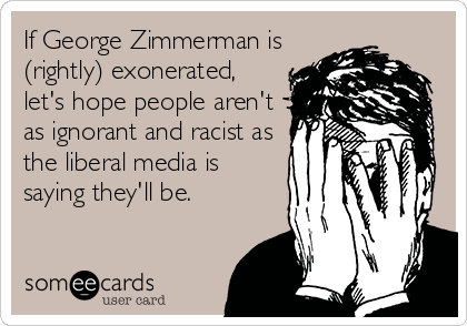 If George Zimmerman is (rightly) exonerated,  let's hope people aren't as ignorant and racist as the liberal media is saying they'll be.