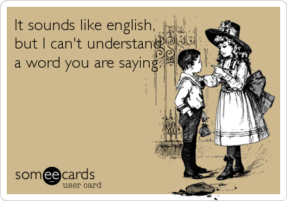 It sounds like english,                          but I can't understand                        a word you are saying.
