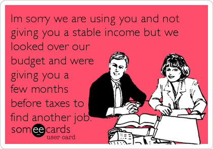 Im sorry we are using you and not giving you a stable income but we looked over our budget and were giving you a few months before taxe