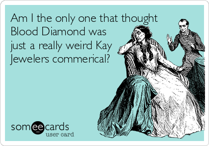 Am I the only one that thought Blood Diamond was just a really weird Kay Jewelers commerical?