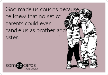 God Made Us Cousins Because He Knew That No Set Of Parents Could