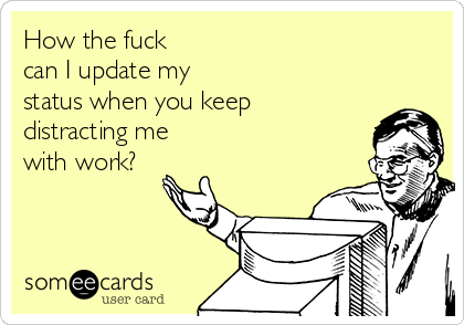 How the fuck  can I update my  status when you keep distracting me with work?