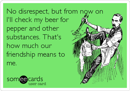 No disrespect, but from now on  I'll check my beer for pepper and other  substances. That's how much our friendship means to me.
