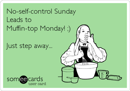 No-self-control Sunday Leads to  Muffin-top Monday! ;)  Just step away...