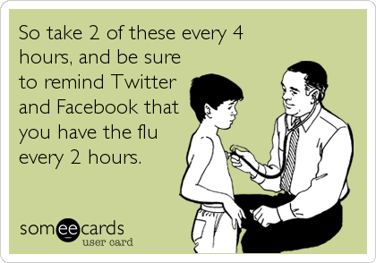 So take 2 of these every 4 hours, and be sure to remind Twitter and Facebook that you have the flu every 2 hours.