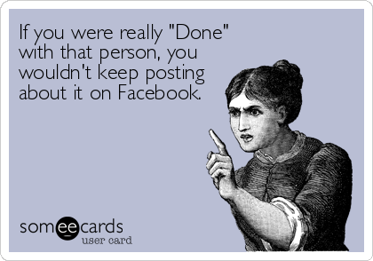 """If you were really """"Done"""" with that person, you wouldn't keep posting about it on Facebook."""
