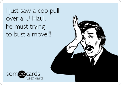I just saw a cop pull over a U-Haul,  he must trying to bust a move!!!