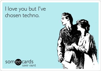 I love you but I've chosen techno.