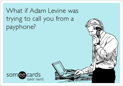 What if Adam Levine was trying to call you from a  payphone?