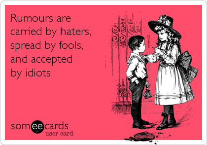 Rumours are carried by haters, spread by fools, and accepted by idiots.