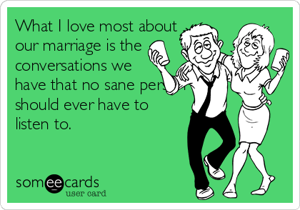 What I love most about our marriage is the conversations we have that no sane person should ever have to listen to.