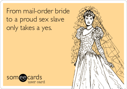 From mail-order bride  to a proud sex slave only takes a yes.