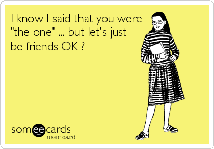 "I know I said that you were ""the one"" ... but let's just be friends OK ?"
