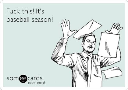 Fuck this! It's baseball season!