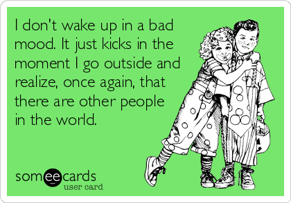 I don't wake up in a bad mood. It just kicks in the moment I go outside and realize, once again, that there are other people in the world.