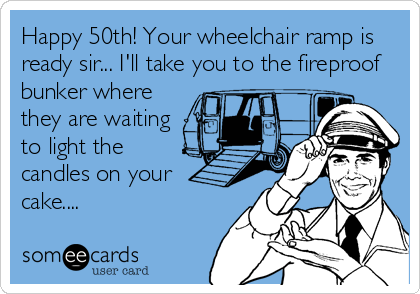 Happy 50th! Your wheelchair ramp is ready sir... I'll take you to the fireproof bunker where they are waiting to light the candles on your cake....