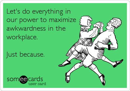 Let's do everything in our power to maximize awkwardness in the workplace.  Just because.