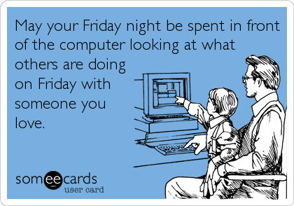 May your Friday night be spent in front of the computer looking at what others are doing on Friday with  someone you love.