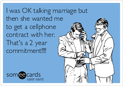 I was OK talking marriage but then she wanted me to get a cellphone contract with her. That's a 2 year commitment!!!!