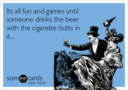 Its all fun and games until someone drinks the beer with the cigarette butts in it...