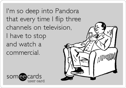 I'm so deep into Pandora that every time I flip three channels on television, I have to stop  and watch a commercial.