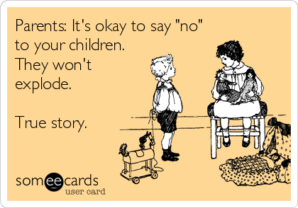 "Parents: It's okay to say ""no"" to your children. They won't explode.  True story."