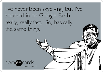 I've never been skydiving, but I've zoomed in on Google Earth really, really fast.  So, basically the same thing.